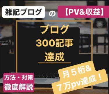 【ブログ300記事投稿】PV&収益報告!【月5桁&7万PV達成!】